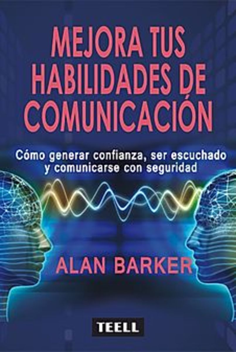MEJORA TUS HABILIDADES DE COMUNICACIÓN Cómo generar confianza, ser escuchado y comunicarse con seguridad